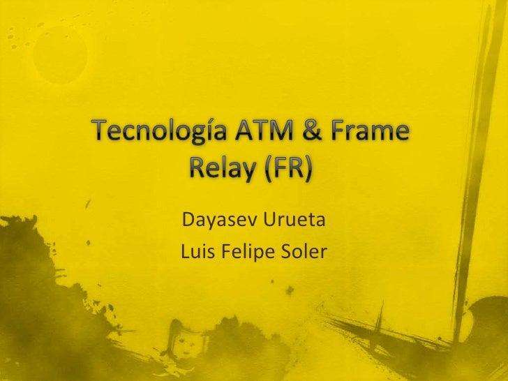 Tecnología ATM & Frame Relay (FR)<br />Dayasev Urueta<br />Luis Felipe Soler<br />