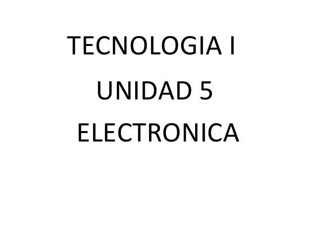 TECNOLOGIA I UNIDAD 5 ELECTRONICA