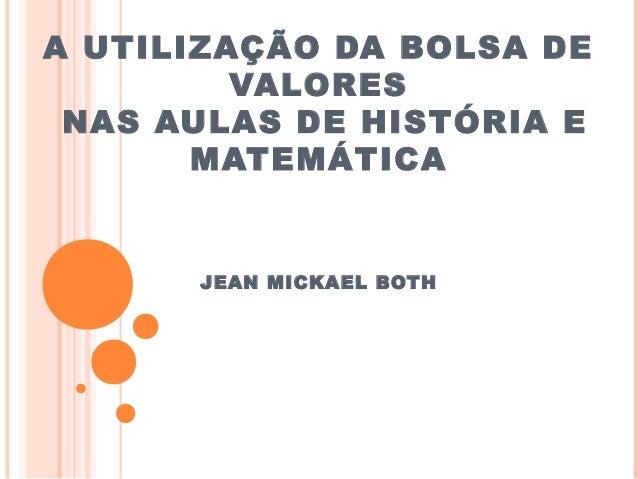 A UTILIZAÇÃO DA BOLSA DE VALORES NAS AULAS DE HISTÓRIA E MATEMÁTICA JEAN MICKAEL BOTH