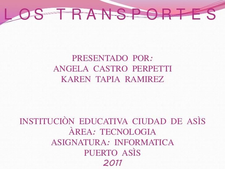 LOS TRANSPORTESPRESENTADO POR:ANGELA CASTRO PERPETTIKAREN TAPIA RAMIREZINSTITUCIÒN EDUCATIVA CIUDAD DE ASÌSÀREA: TECNOLOGI...