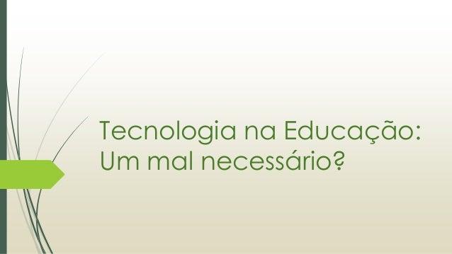 Tecnologia na Educação: Um mal necessário?