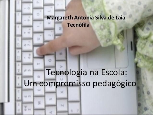 Margareth Antonia Silva de Laia Tecnófila  Tecnologia na Escola: Um compromisso pedagógico