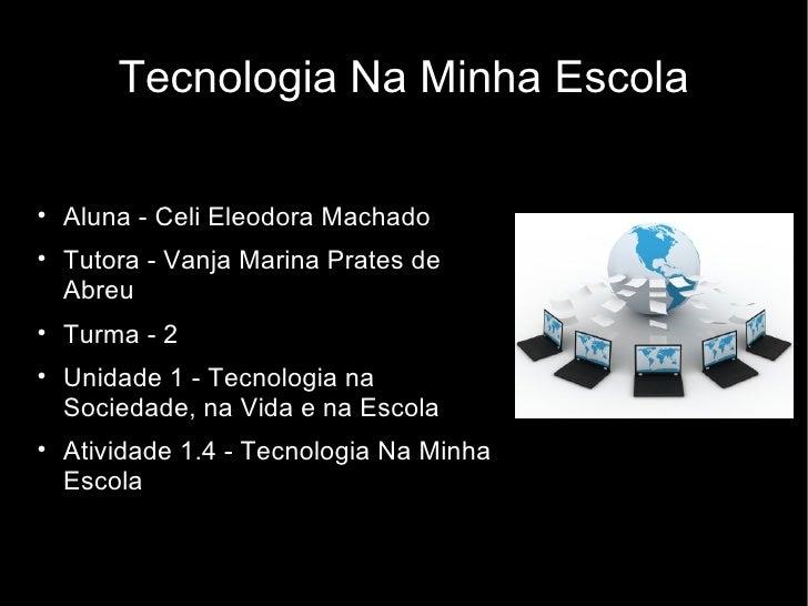 Tecnologia Na Minha Escola <ul><li>Aluna - Celi Eleodora Machado </li></ul><ul><li>Tutora - Vanja Marina Prates de Abreu  ...