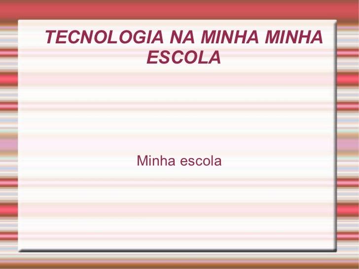 TECNOLOGIA NA MINHA MINHA ESCOLA Minha escola