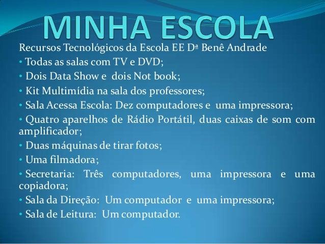 Recursos Tecnológicos da Escola EE Dª Benê Andrade • Todas as salas com TV e DVD; • Dois Data Show e dois Not book; • Kit ...
