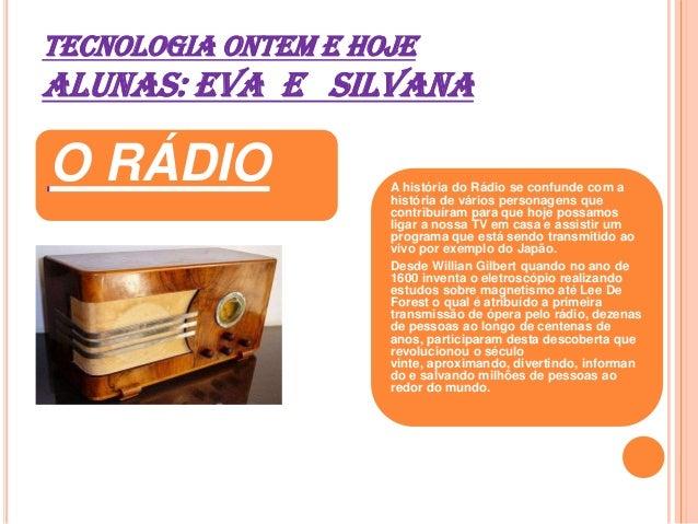 TECNOLOGIA ONTEM E HOJE ALUNAS: EVA E SILVANA O RÁDIO A história do Rádio se confunde com a história de vários personagens...