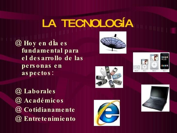 LA  TECNOLOGÍA   <ul><li>Hoy en día es fundamental para el desarrollo de las personas en aspectos: </li></ul><ul><li>Labor...