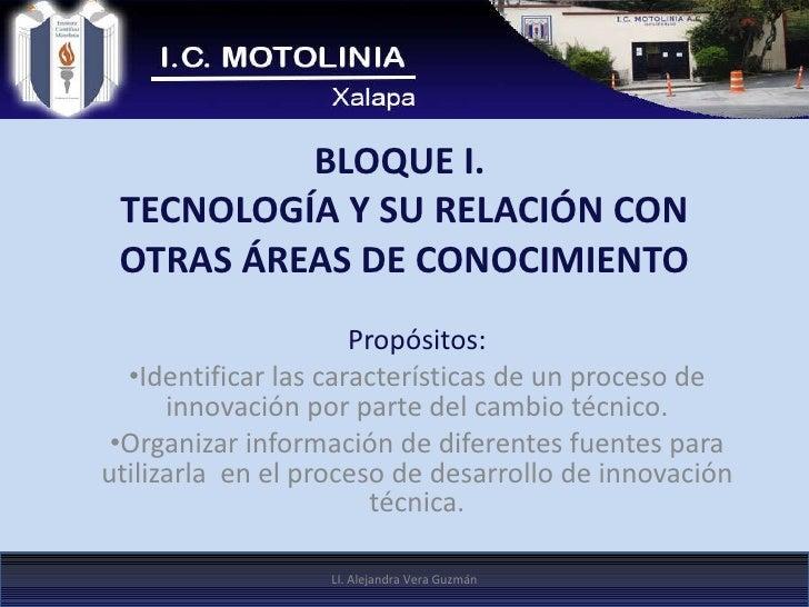 BLOQUE I.  TECNOLOGÍA Y SU RELACIÓN CON OTRAS ÁREAS DE CONOCIMIENTO <ul><li>Propósitos: </li></ul><ul><li>Identificar las ...