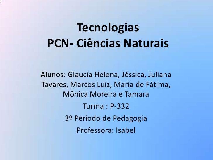 Tecnologias PCN- Ciências Naturais<br />Alunos: Glaucia Helena, Jéssica, Juliana Tavares, Marcos Luiz, Maria de Fátima, Mô...