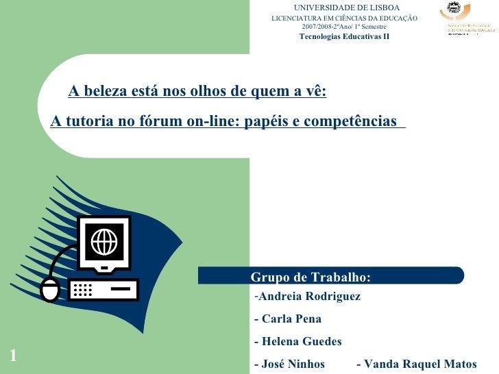 A beleza está nos olhos de quem a vê: A tutoria no fórum on-line: papéis e competências   Grupo de Trabalho: <ul><li>Andre...
