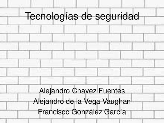 Tecnologías de seguridad   Alejandro Chavez Fuentes Alejandro de la Vega Vaughan  Francisco González García