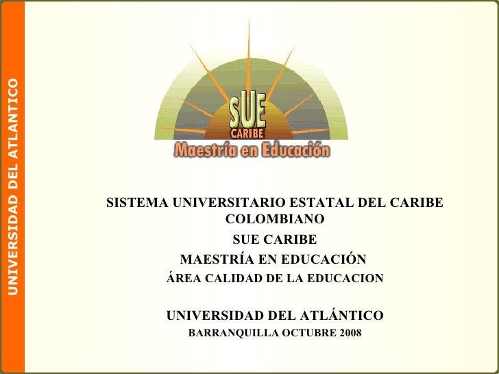 SISTEMA UNIVERSITARIO ESTATAL DEL CARIBE COLOMBIANO SUE CARIBE MAESTRÍA EN EDUCACIÓN  ÁREA CALIDAD DE LA EDUCACION UNIVERS...