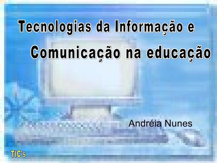 TIC's  Andréia Nunes Tecnologias da Informação e  Comunicação na educação