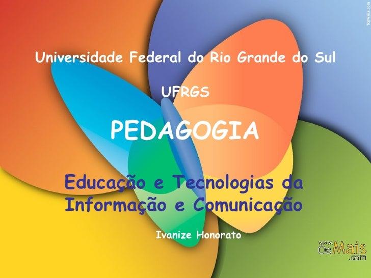 Universidade Federal do Rio Grande do Sul UFRGS PEDAGOGIA Educação e Tecnologias da Informação e Comunicação Ivanize Honor...