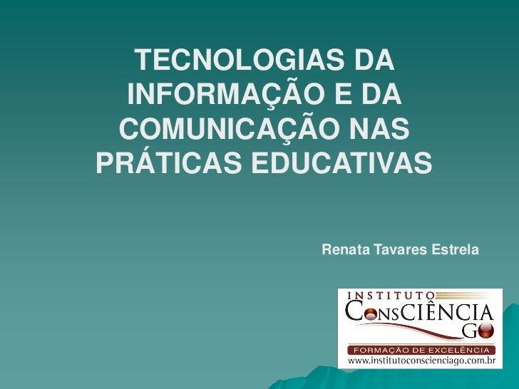 TECNOLOGIAS DA  INFORMAÇÃO E DA COMUNICAÇÃO NASPRÁTICAS EDUCATIVAS            Renata Tavares Estrela