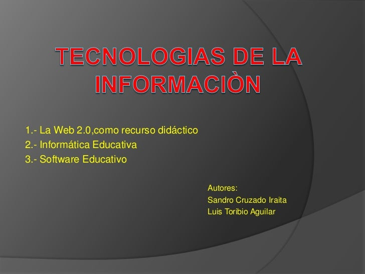 TECNOLOGIAS DE LA INFORMACIÒN<br />1.- La Web 2.0,como recurso didáctico<br />2.- Informática Educativa<br />3.- Software ...