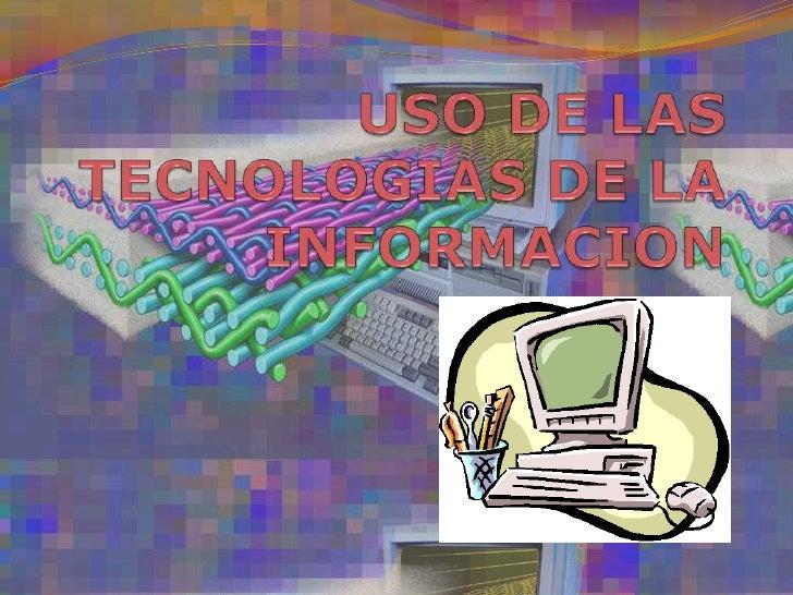 USO DE LAS TECNOLOGIAS DE LA INFORMACION <br />