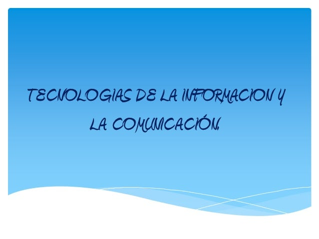 TECNOLOGIAS DE LA INFORMACION Y      LA COMUNICACIÓN.