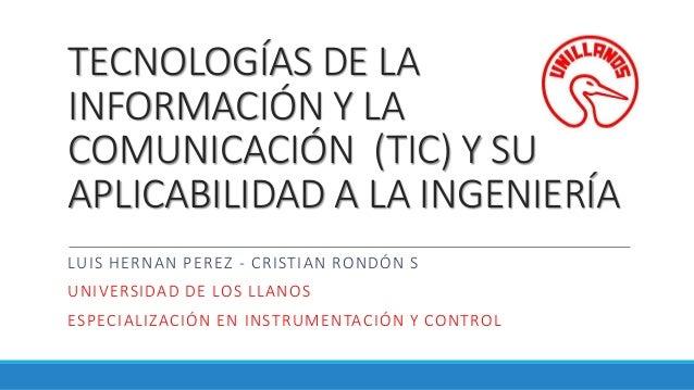 TECNOLOGÍAS DE LA INFORMACIÓN Y LA COMUNICACIÓN (TIC) Y SU APLICABILIDAD A LA INGENIERÍA LUIS HERNAN PEREZ - CRISTIAN ROND...