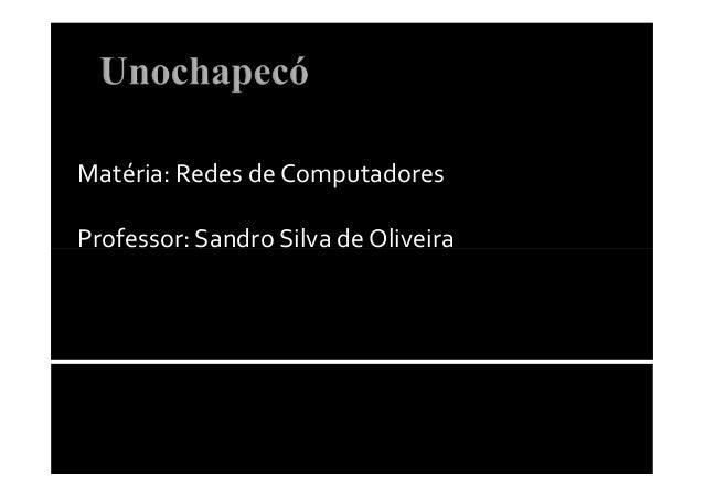 Matéria: Redes de ComputadoresProfessor: Sandro Silva de OliveiraProfessor: Sandro Silva de Oliveira