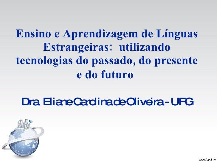 Ensino e Aprendizagem de Línguas Estrangeiras: utilizando tecnologias do passado, do presente e do futuro   Dra. Eliane C...