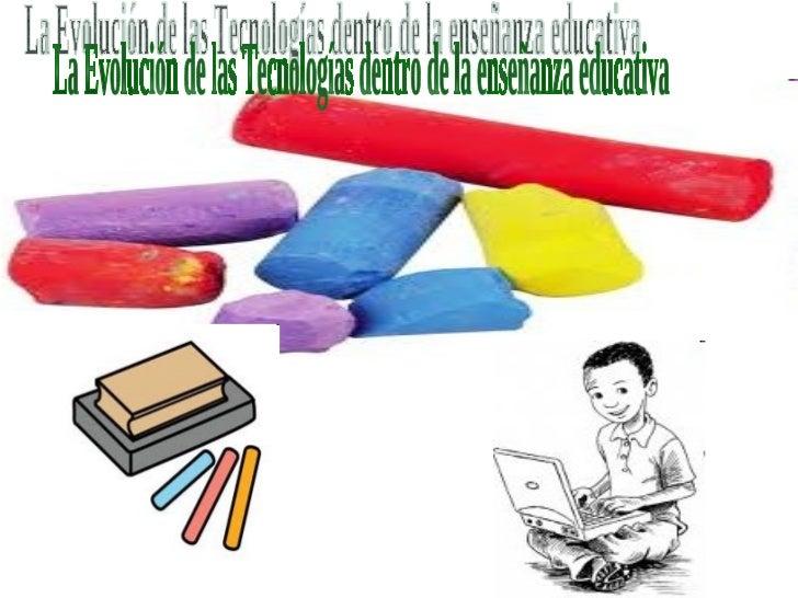 La Evolución de las Tecnologías dentro de la enseñanza educativa
