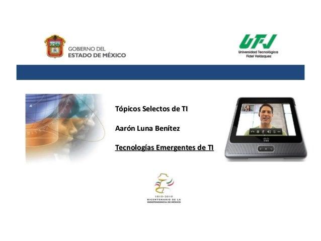 Tópicos Selectos de TITópicos Selectos de TI Aarón Luna BenítezAarón Luna Benítez Tecnologías Emergentes de TITecnologías ...