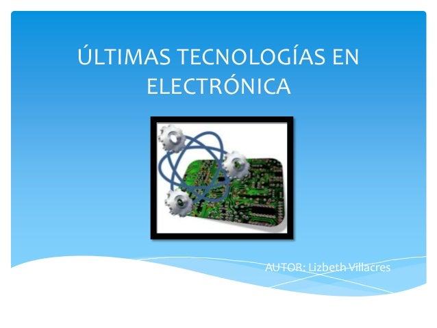 ÚLTIMAS TECNOLOGÍAS EN ELECTRÓNICA  AUTOR: Lizbeth Villacres