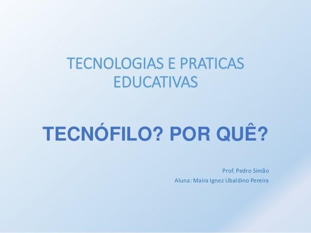 TECNOLOGIAS E PRATICAS  EDUCATIVAS  TECNÓFILO? POR QUÊ?  Prof. Pedro Simão  Aluna: Maira Ignez Ubaldino Pereira