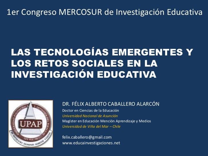 1er Congreso MERCOSUR de Investigación Educativa<br />LAS TECNOLOGÍAS EMERGENTES Y LOS RETOS SOCIALES EN LA INVESTIGACIÓN ...