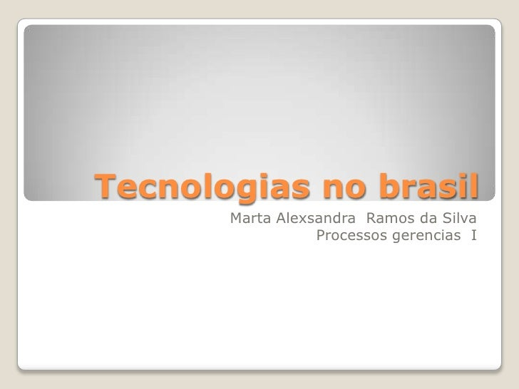 Tecnologias no brasil        Marta Alexsandra Ramos da Silva                   Processos gerencias I
