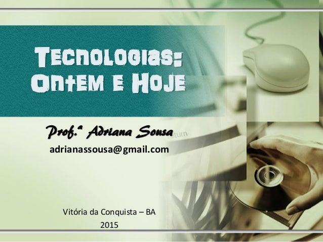 Tecnologias: Ontem e Hoje Prof.ª Adriana Sousa adrianassousa@gmail.com Vitória da Conquista – BA 2015