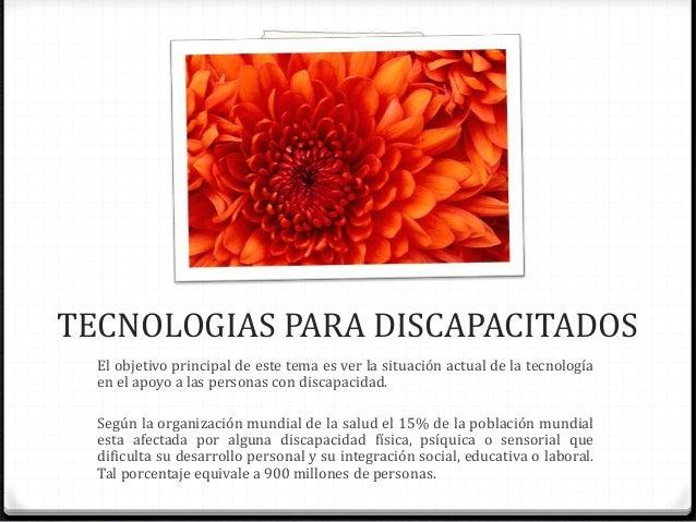 TECNOLOGIAS PARA DISCAPACITADOS El objetivo principal de este tema es ver la situación actual de la tecnología en el apoyo...