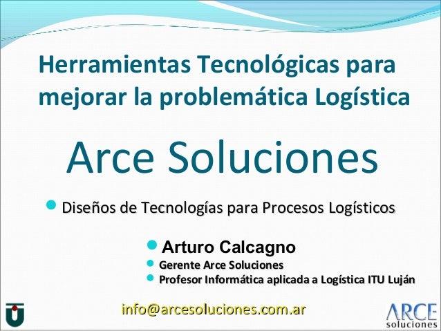 Herramientas Tecnológicas para mejorar la problemática Logística Arturo Calcagno  Gerente Arce SolucionesGerente Arce So...
