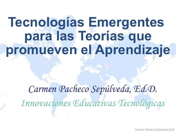 Tecnologías Emergentes  para las Teorías que promueven el Aprendizaje Carmen Pacheco Sepúlveda, Ed.D. Innovaciones Educati...