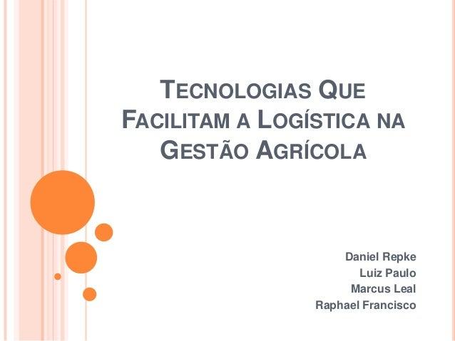 TECNOLOGIAS QUEFACILITAM A LOGÍSTICA NAGESTÃO AGRÍCOLADaniel RepkeLuiz PauloMarcus LealRaphael Francisco