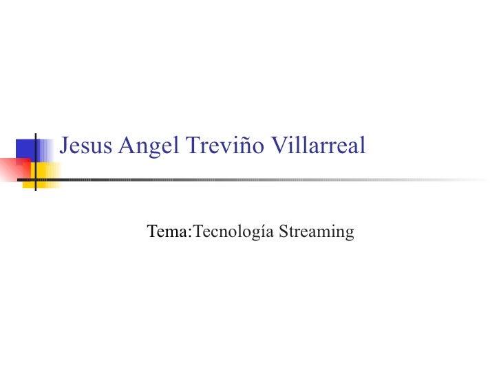 Jesus Angel Treviño Villarreal Tema: Tecnología Streaming