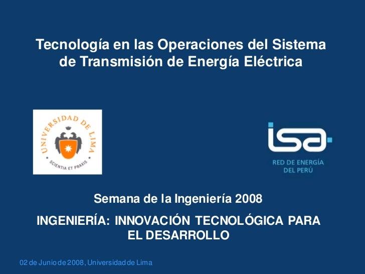 Tecnología en las Operaciones del Sistema       de Transmisión de Energía Eléctrica                      Semana de la Inge...