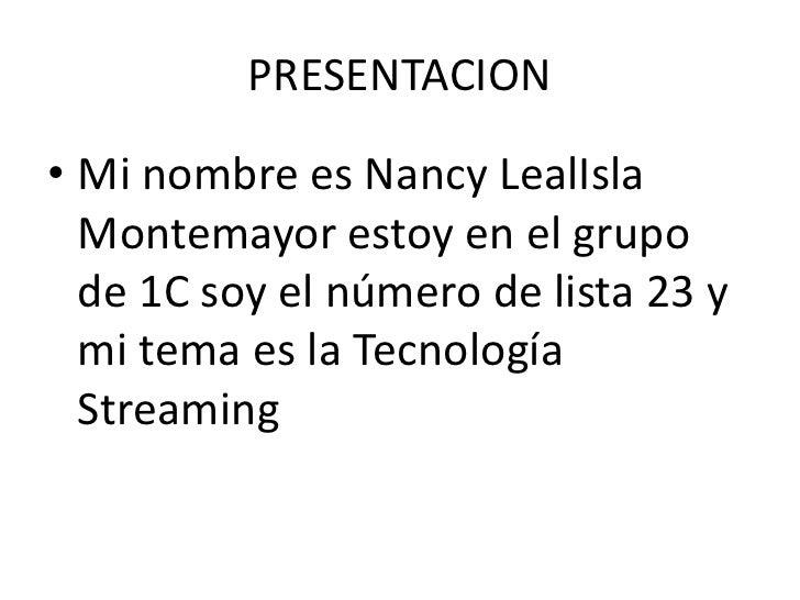 PRESENTACION<br />Mi nombre es Nancy LealIsla Montemayor estoy en el grupo de 1C soy el número de lista 23 y mi tema es la...