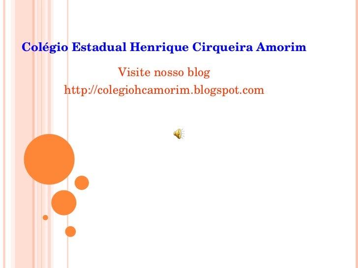 Colégio Estadual Henrique Cirqueira Amorim <ul><li>Visite nosso blog </li></ul><ul><li>http://colegiohcamorim.blogspot.com...