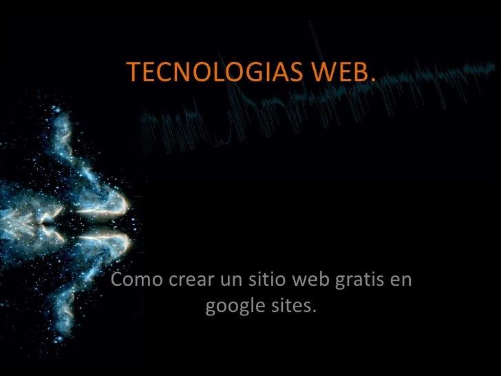 TECNOLOGIAS WEB.<br />Como crear un sitio web gratis en google sites.<br />
