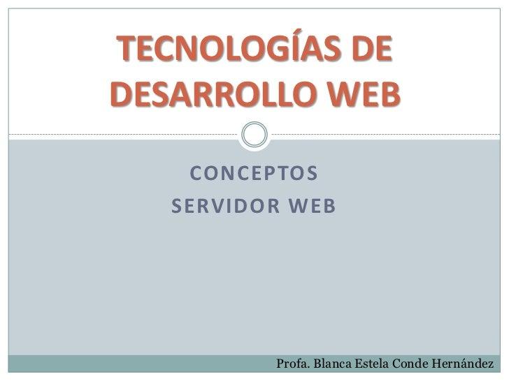 TECNOLOGÍAS DEDESARROLLO WEB    CONCEPTOS   SERVIDOR WEB          Profa. Blanca Estela Conde Hernández