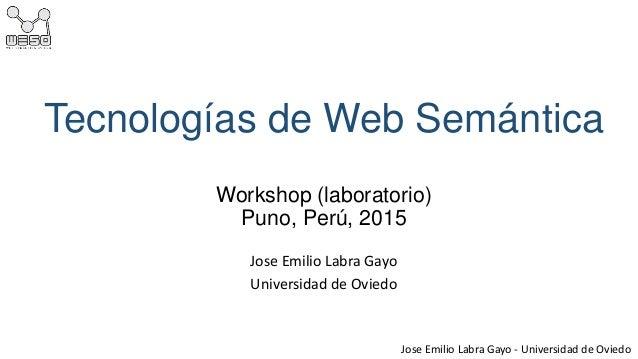 Jose Emilio Labra Gayo - Universidad de Oviedo Tecnologías de Web Semántica Workshop (laboratorio) Puno, Perú, 2015 Jose E...