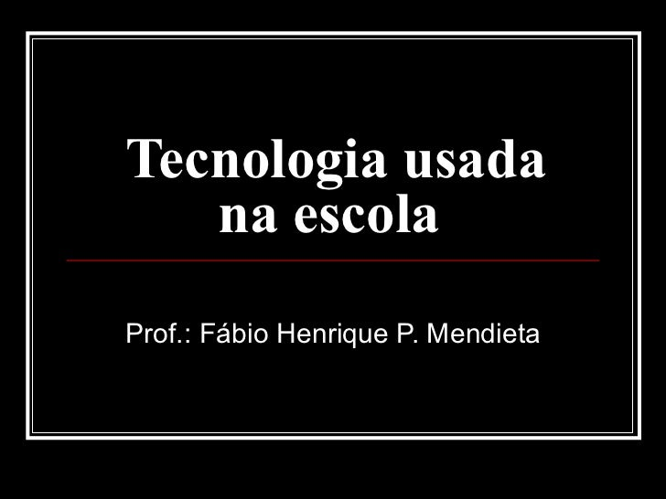 Tecnologia usada na escola  Prof.: Fábio Henrique P. Mendieta