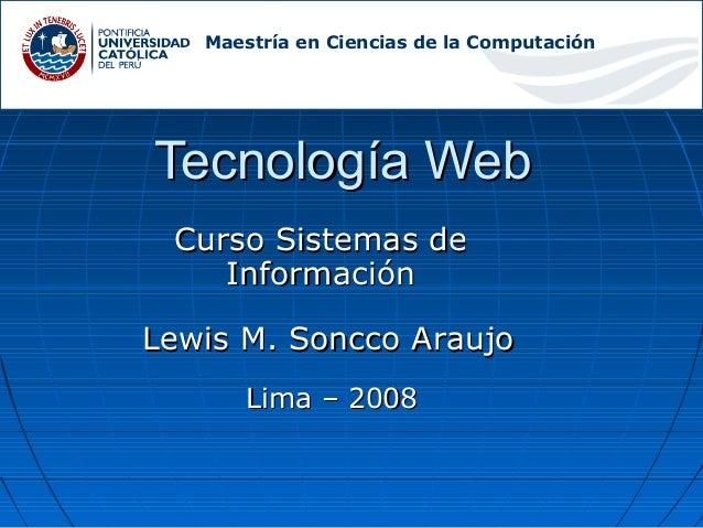 Tecnología Web Curso Sistemas de Información Lewis M. Soncco Araujo  Lima – 2008 Maestría en Ciencias de la Computación