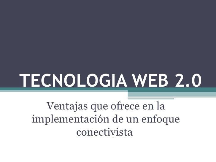 TECNOLOGIA WEB 2.0 Ventajas que ofrece en la implementación de un enfoque conectivista