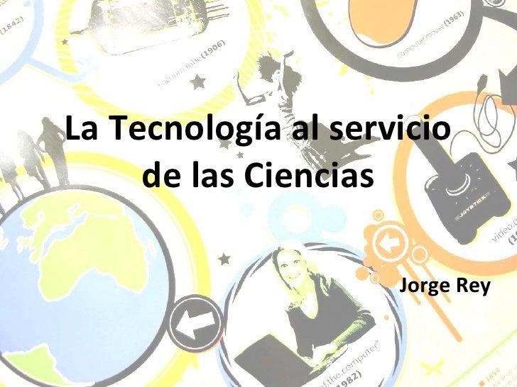 La Tecnología al servicio de las Ciencias Jorge Rey