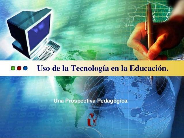 Uso de la Tecnología en la Educación.    Una Prospectiva Pedagógica.