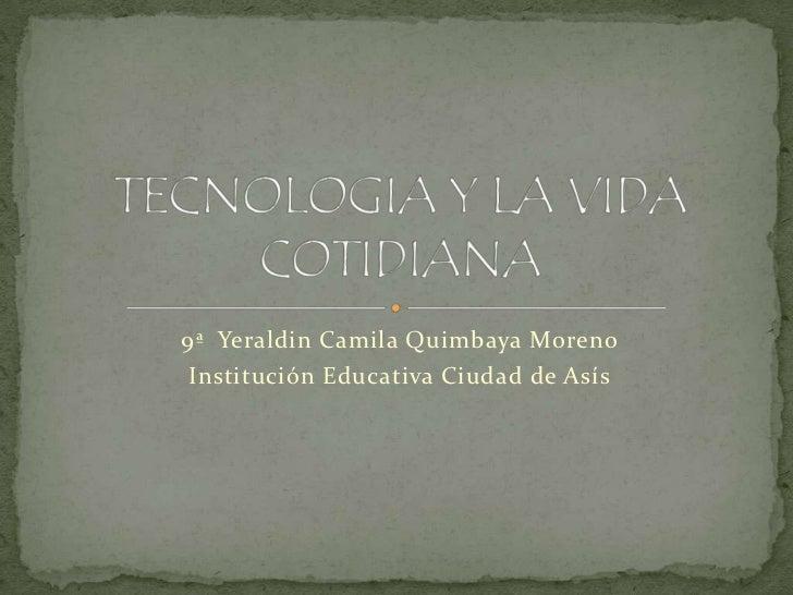 9ª  Yeraldin Camila Quimbaya Moreno<br />Institución Educativa Ciudad de Asís<br />TECNOLOGIA Y LA VIDA COTIDIANA<br />