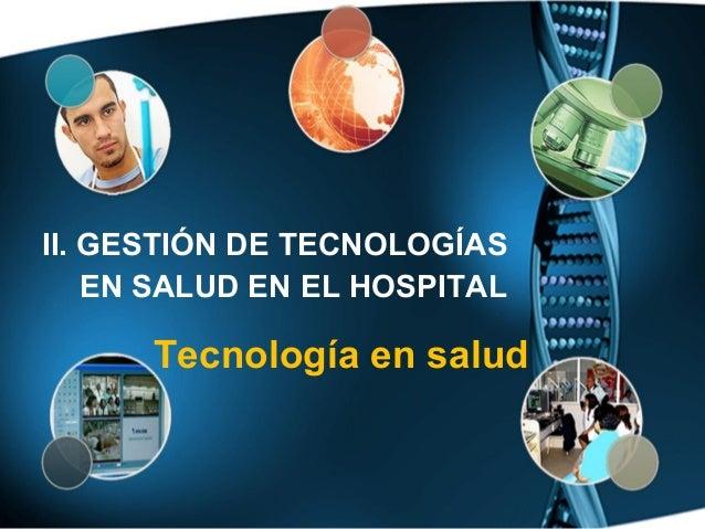 II. GESTIÓN DE TECNOLOGÍAS    EN SALUD EN EL HOSPITAL      Tecnología en salud
